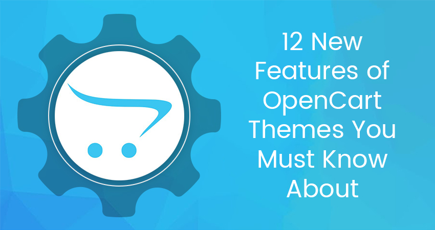 12 New Features Of OpenCart Themes You Must Know About
